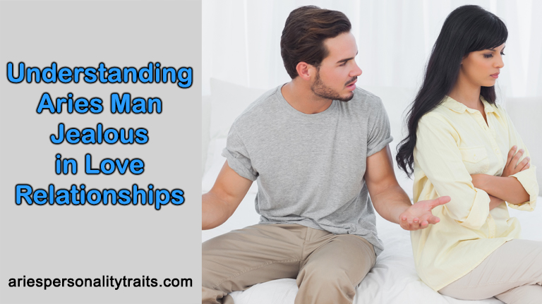 Understanding Aries Man Jealous In Love Relationships