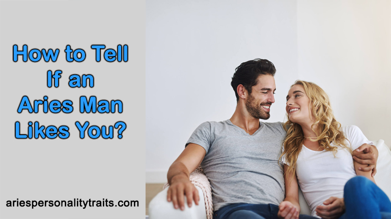 How to Tell If an Aries Man Likes You? (Top 4 Signs Solved!)